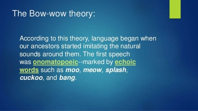 The Bow-wow theory: According to this theory, language began when our ancestors started imitating the natural sounds aroun...