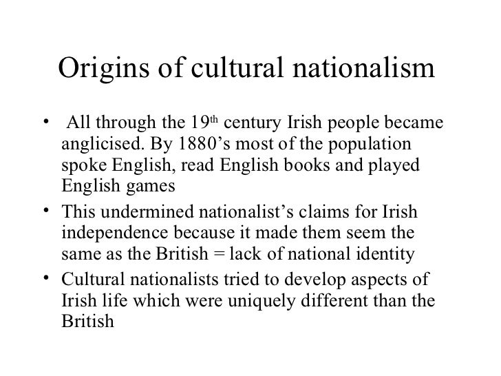 Origins of cultural nationalism   <ul><li> All through the 19 th  century Irish people became anglicised. By 1880's most ...