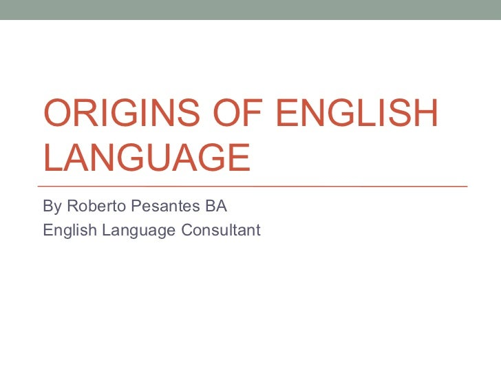 ORIGINS OF ENGLISHLANGUAGEBy Roberto Pesantes BAEnglish Language Consultant