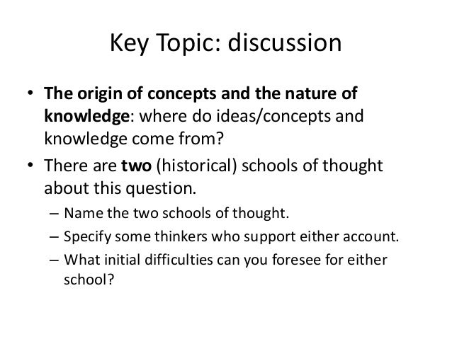 Key Topic: discussion • The origin of concepts and the nature of knowledge: where do ideas/concepts and knowledge come fro...