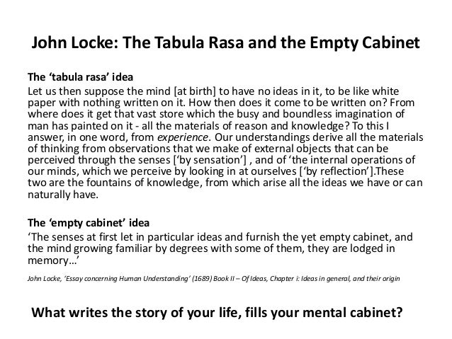 the origins and meaning of knowledge and tabula rasa Locke devoted much of his time to writing on philosophy and political thought his essay concerning human understanding (1690) suggested that the human mind was a tabula rasa (blank slate) which acquired knowledge only from the information provided by the senses - sight, hearing, taste, touch and smell.