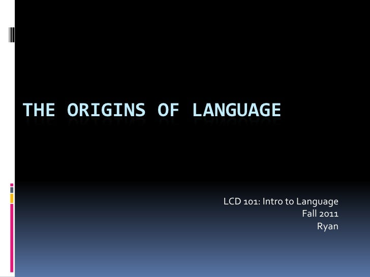 The Origins of Language<br />LCD 101: Intro to Language<br />Fall 2011 <br />Ryan<br />