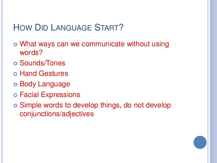 HOW DID LANGUAGE START? What ways can we communicate without using  words? Sounds/Tones Hand Gestures Body Language F...