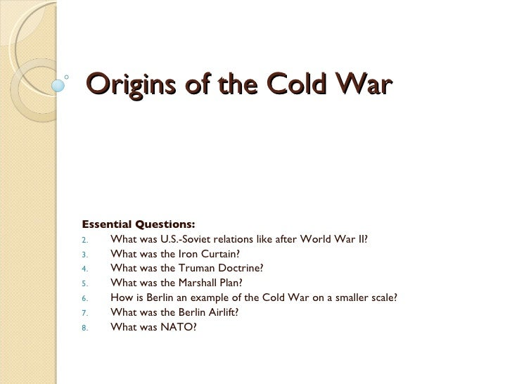 Origins of the Cold War <ul><li>Essential Questions: </li></ul><ul><li>What was U.S.-Soviet relations like after World War...