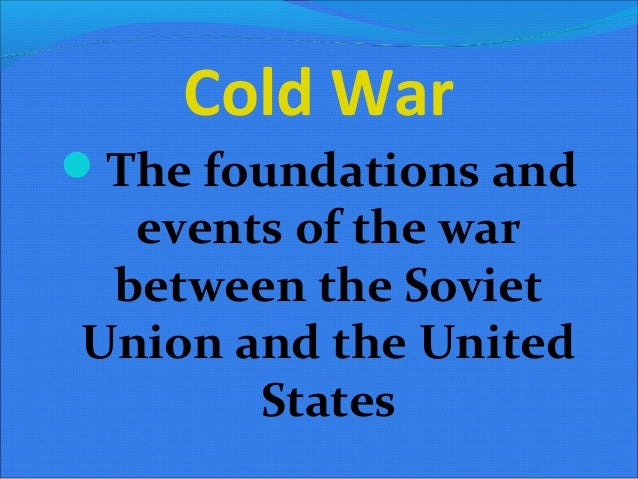Cold WarThe foundations and  events of the war between the SovietUnion and the United       States