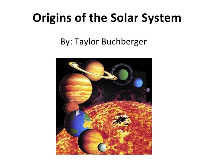 Origins of the Solar System By: Taylor Buchberger
