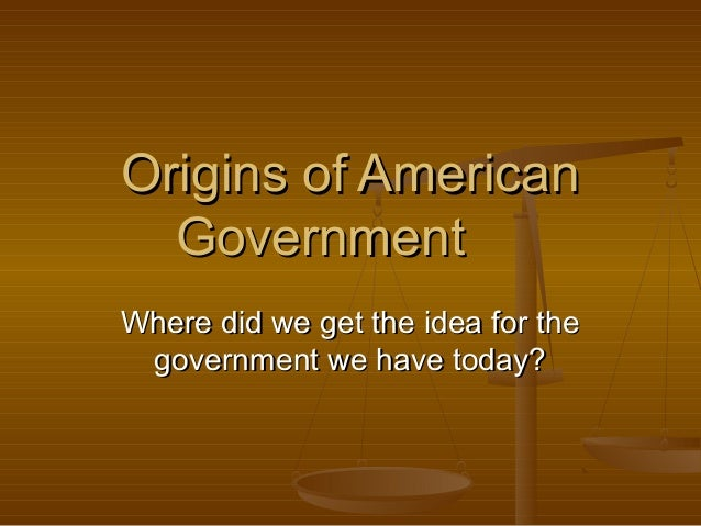 Origins of AmericanOrigins of American GovernmentGovernment Where did we get the idea for theWhere did we get the idea for...