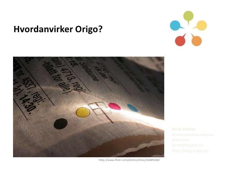 Hvordanvirker Origo?<br />Bente Kalsnes<br />Kommunikasjonsrådgiver, <br />@benteka<br />bente@bengler.no<br />http://blog...