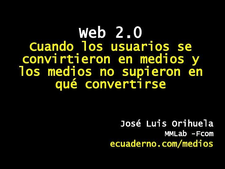 Web 2.0 Cuando los usuarios se convirtieron en medios y los medios no supieron en qué convertirse José Luis Orihuela MMLab...