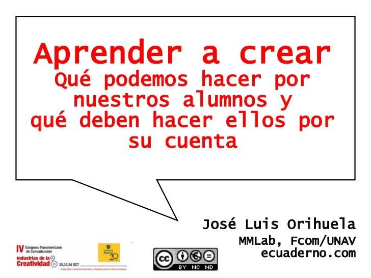 Aprender a crear Qué podemos hacer por nuestros alumnos y qué deben hacer ellos por su cuenta José Luis Orihuela MMLab, Fc...