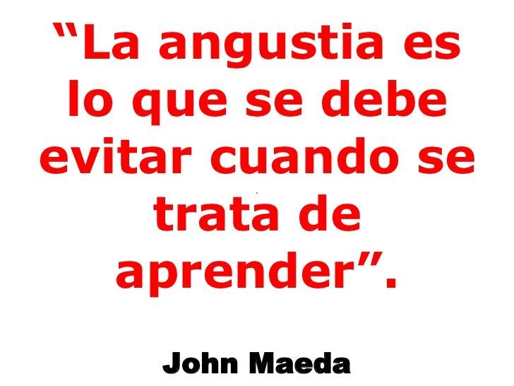 """"""" La angustia es lo que se debe evitar cuando se trata de aprender"""". John Maeda"""