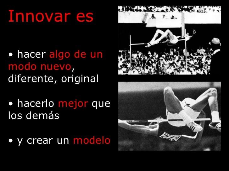 <ul><li>Innovar es </li></ul><ul><li>hacer  algo de un modo nuevo , diferente, original </li></ul><ul><li>hacerlo  mejor  ...