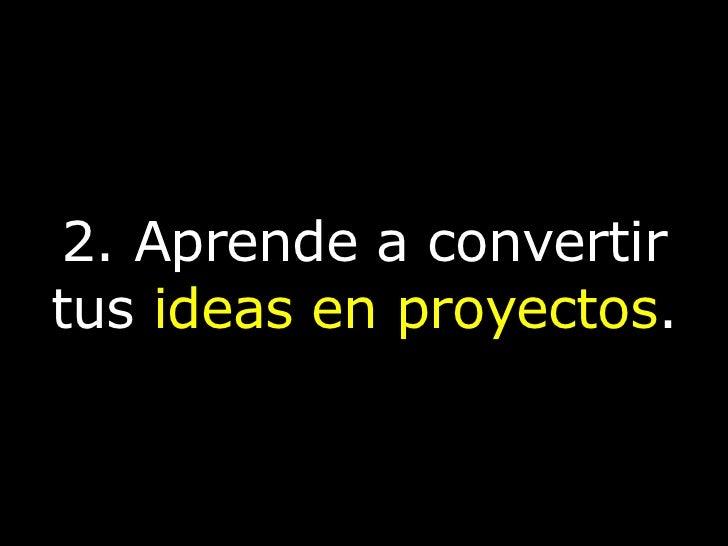 2. Aprende a convertir tus   ideas en proyectos .