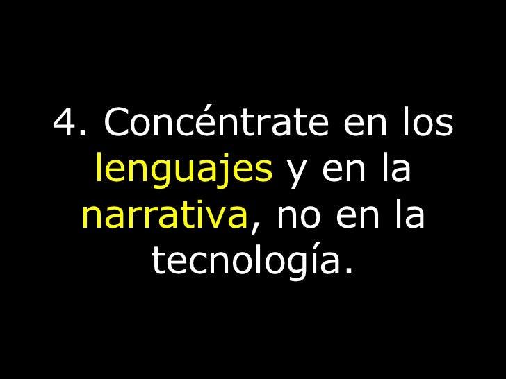 4. Concéntrate en los  lenguajes  y en la  narrativa , no en la tecnología.