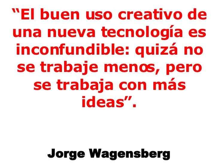 """"""" El buen uso creativo de una nueva tecnología es inconfundible: quizá no se trabaje menos, pero se trabaja con más ideas""""..."""