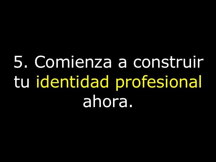 5. Comienza a construir tu  identidad profesional  ahora.