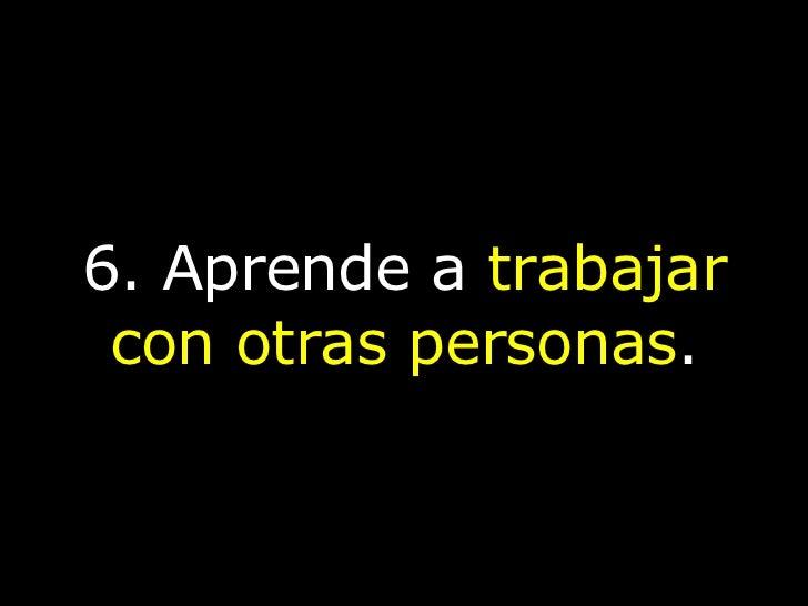 6. Aprende a  trabajar con otras personas .