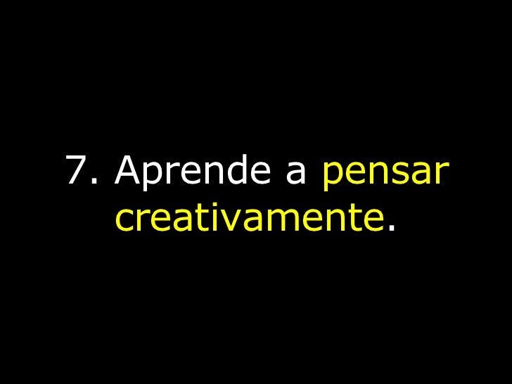 7. Aprende a  pensar creativamente .
