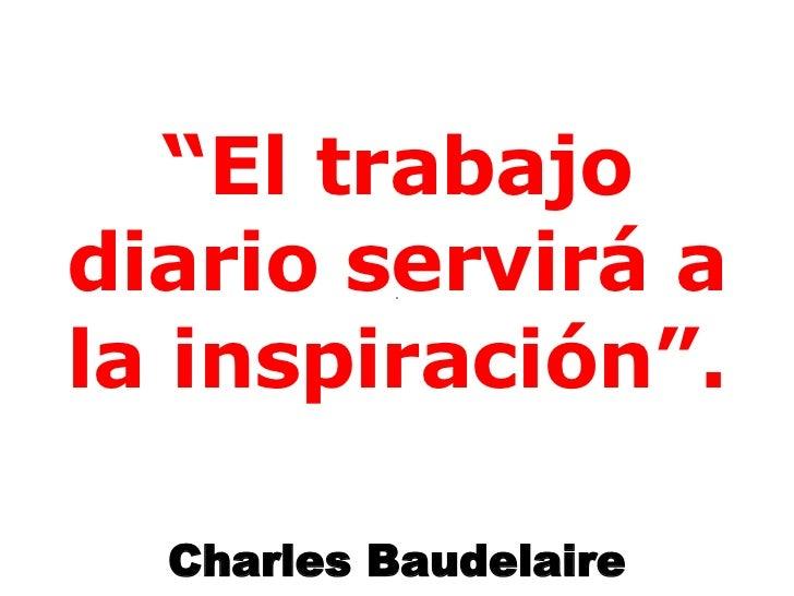 """"""" El trabajo diario servirá a la inspiración"""". Charles Baudelaire"""
