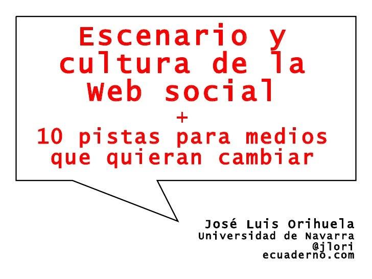 Escenario y cultura de la Web social + 10 pistas para medios que quieran cambiar José Luis Orihuela Universidad de Navarra...