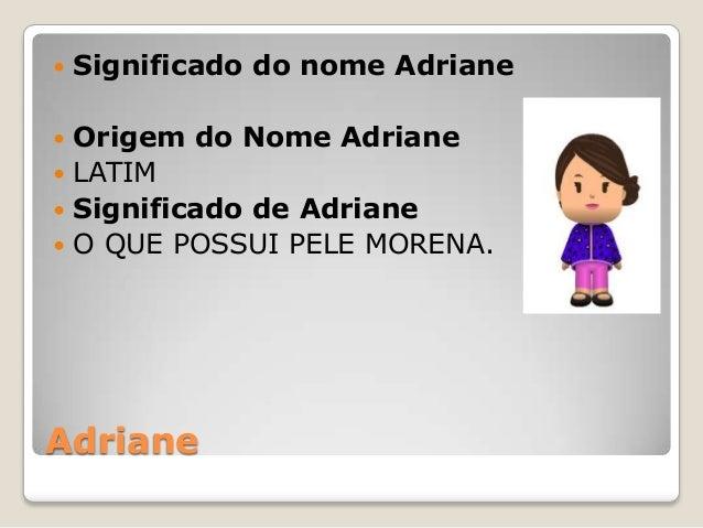 Adriane  Significado do nome Adriane  Origem do Nome Adriane  LATIM  Significado de Adriane  O QUE POSSUI PELE MORENA.