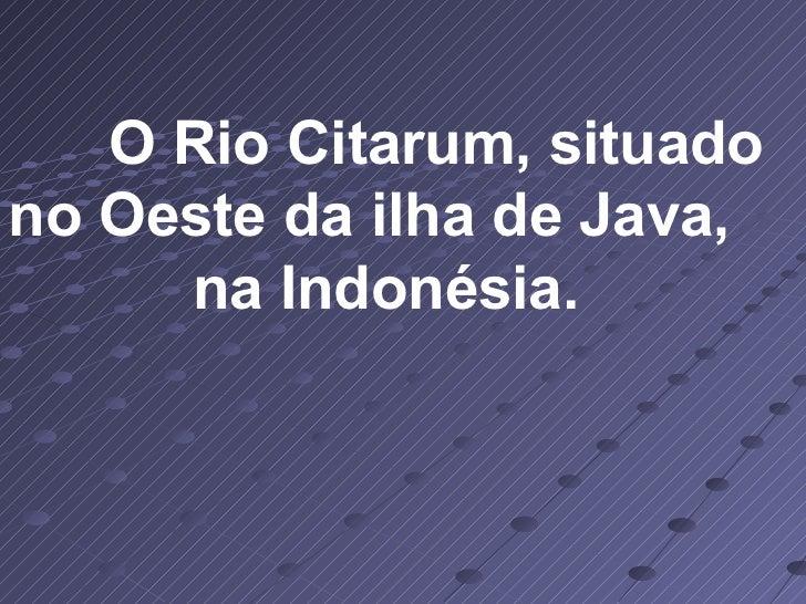 O Rio Citarum, situado no Oeste da ilha de Java,  na Indonésia.