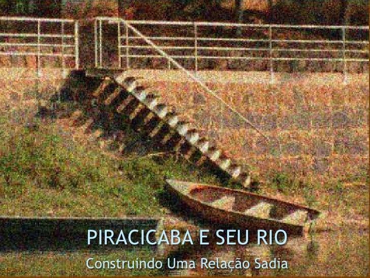 PIRACICABA E SEU RIO<br />Construindo Uma Relação Sadia<br />
