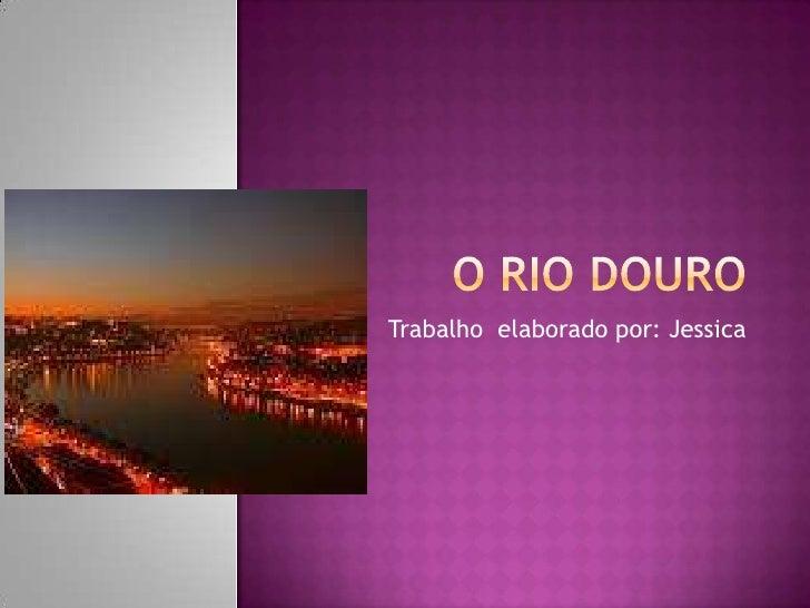 O rio Douro<br />Trabalho  elaborado por: Jessica <br />