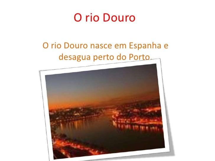 O rio Douro<br />O rio Douro nasce em Espanha e desagua perto do Porto.<br />