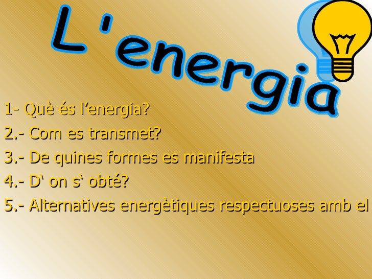 1- Què és l'energia? 2.- Com es transmet?  3.- De quines formes es manifesta   4.- D' on s' obté?  5.- Alternatives ener...