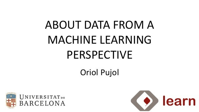 Oriol	   Pujol ABOUT	   DATA	   FROM	   A	    MACHINE	   LEARNING	    PERSPECTIVE