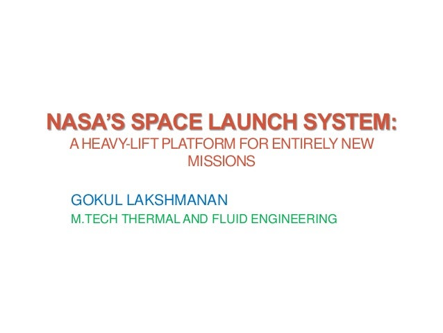 NASA'S SPACE LAUNCH SYSTEM: AHEAVY-LIFT PLATFORM FOR ENTIRELY NEW MISSIONS GOKUL LAKSHMANAN M.TECH THERMAL AND FLUID ENGIN...
