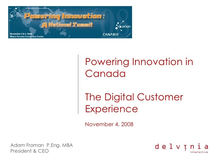 Powering Innovation in Canada The Digital Customer Experience November 4, 2008 Adam Froman  P.Eng. MBA President & CEO