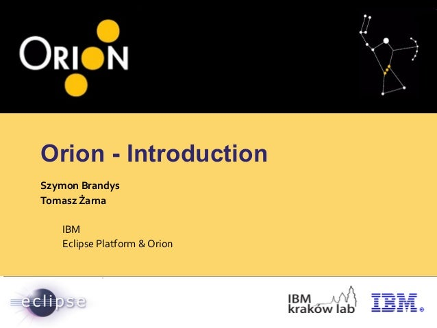 Orion - Introduction Szymon Brandys Tomasz Żarna IBM Eclipse Platform & Orion