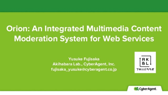 Orion: An Integrated Multimedia Content Moderation System for Web Services Yusuke Fujisaka Akihabara Lab., CyberAgent, Inc...