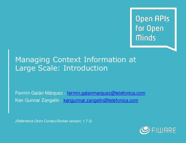 Managing Context Information at Large Scale: Introduction Fermín Galán Márquez - fermin.galanmarquez@telefonica.com Ken Gu...