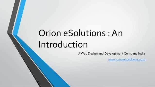 Orion eSolutions : An Introduction AWeb Design and Development Company India www.orionesolutions.com