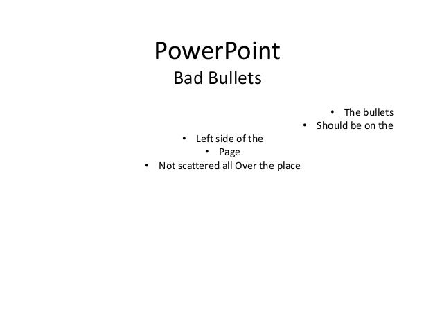 PowerPointBad Bullets• The bullets• Should be on the• Left side of the• Page• Not scattered all Over the place
