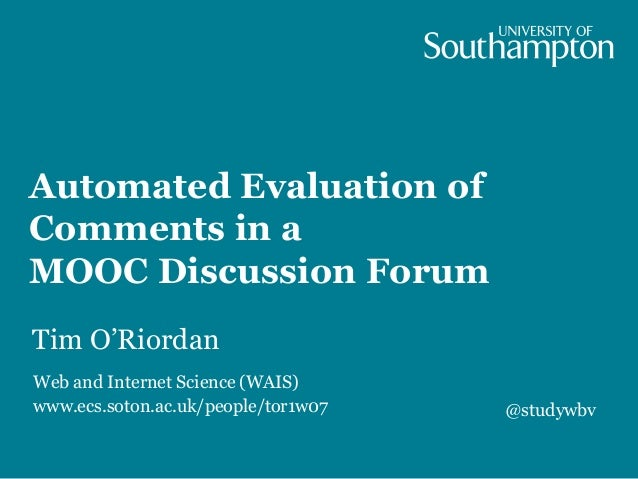 Automated Evaluation of Comments in a MOOC Discussion Forum Tim O'Riordan Web and Internet Science (WAIS) www.ecs.soton.ac...