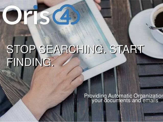 www.oris4.com 1 Providing Automatic Organization your documents and emails . STOP SEARCHING. START FINDING. STOP SEARCHING...