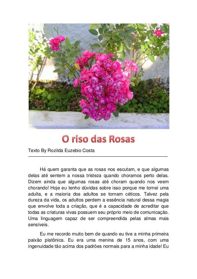 Texto By Rozilda Euzebio Costa Há quem garanta que as rosas nos escutam, e que algumas delas até sentem a nossa tristeza q...