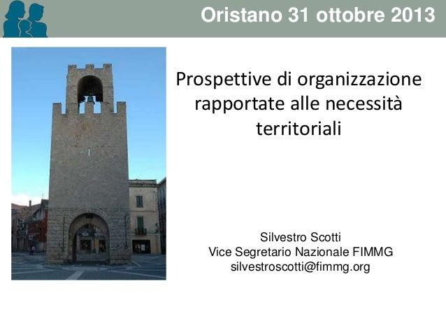 Oristano 31 ottobre 2013  Prospettive di organizzazione rapportate alle necessità territoriali  Silvestro Scotti Vice Segr...