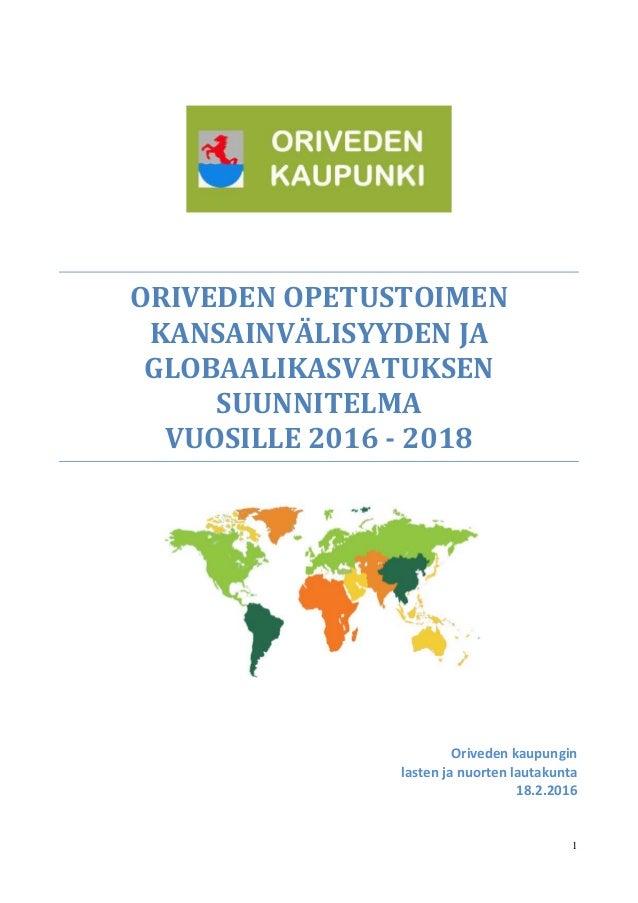 1 ORIVEDEN OPETUSTOIMEN KANSAINVÄLISYYDEN JA GLOBAALIKASVATUKSEN SUUNNITELMA VUOSILLE 2016 - 2018 Oriveden kaupungin laste...