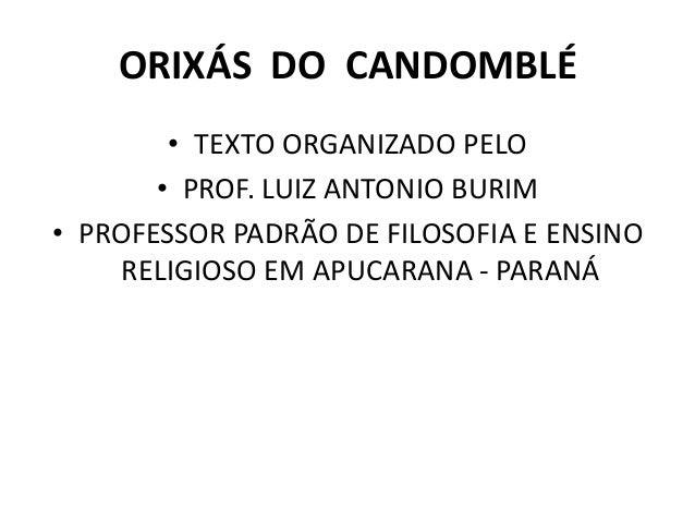 ORIXÁS DO CANDOMBLÉ • TEXTO ORGANIZADO PELO • PROF. LUIZ ANTONIO BURIM • PROFESSOR PADRÃO DE FILOSOFIA E ENSINO RELIGIOSO ...