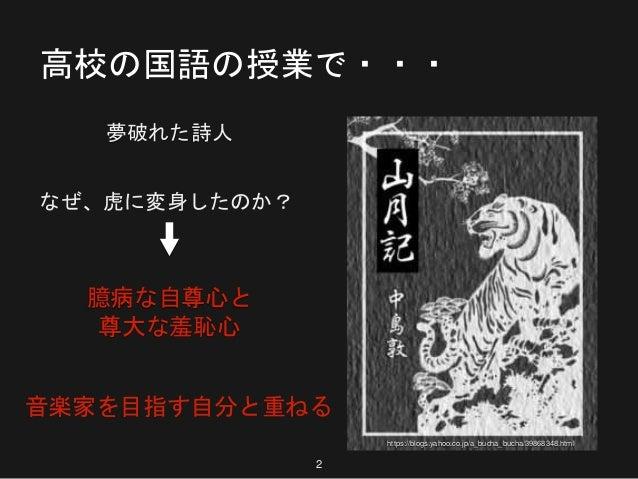 高校の国語の授業で・・・ 夢破れた詩人 なぜ、虎に変身したのか? 臆病な自尊心と 尊大な羞恥心 音楽家を目指す自分と重ねる 2 https://blogs.yahoo.co.jp/a_bucha_bucha/39868348.html