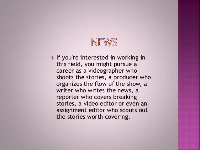  If you're interested in working in this field, you might pursue a career as a videographer who shoots the stories, a pro...