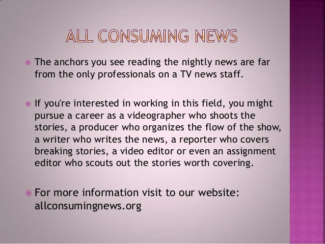  The anchors you see reading the nightly news are far from the only professionals on a TV news staff.  If you're interes...