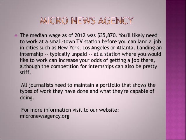  The median wage as of 2012 was $35,870. You'll likely need to work at a small-town TV station before you can land a job ...