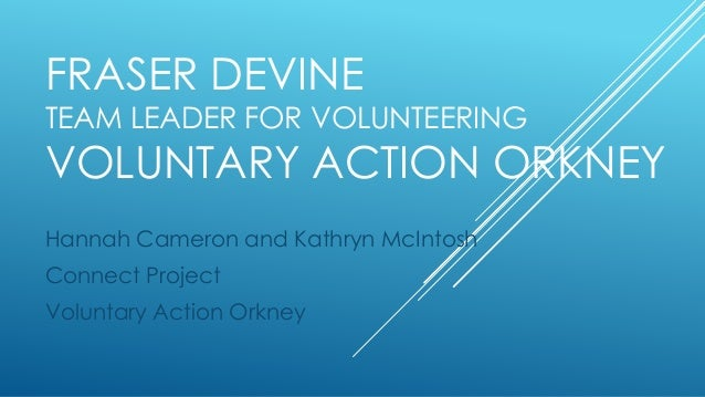 FRASER DEVINE TEAM LEADER FOR VOLUNTEERING VOLUNTARY ACTION ORKNEY Hannah Cameron and Kathryn McIntosh Connect Project Vol...