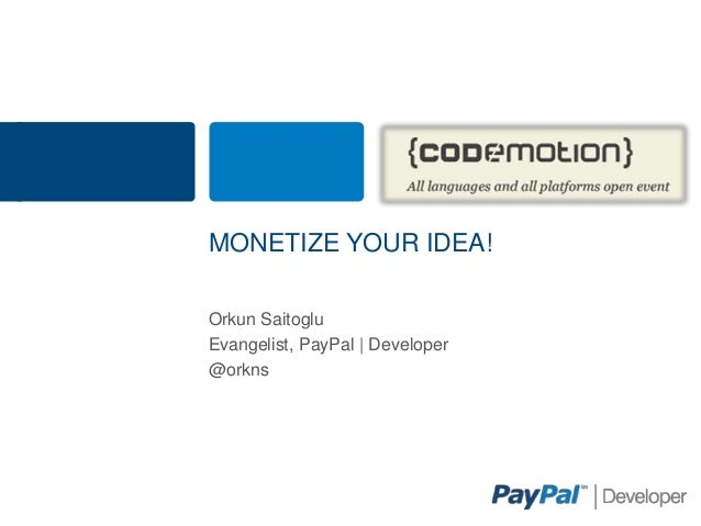 MONETIZE YOUR IDEA!Orkun SaitogluEvangelist, PayPal | Developer@orkns